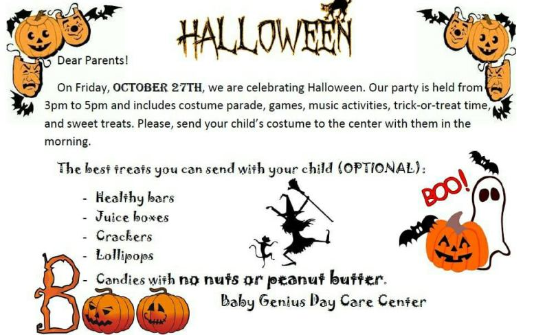 Dear Parents!  On Friday, October 27th, we are celebrating Halloween. Our party is held from 3pm to 5pm and includes costume parade, games, music activities, trick-or-treat time, and sweet treats. Please, send your child's costume to the center with them in the morning. The best treats you can send with your child (OPTIONAL): -Healthy bars -Juice boxes -Crackers -Lollipops -Candies with no nuts or peanut butter.                                        Baby Genius Day Care Center